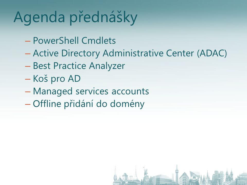 Agenda přednášky – PowerShell Cmdlets – Active Directory Administrative Center (ADAC) – Best Practice Analyzer – Koš pro AD – Managed services accounts – Offline přidání do domény