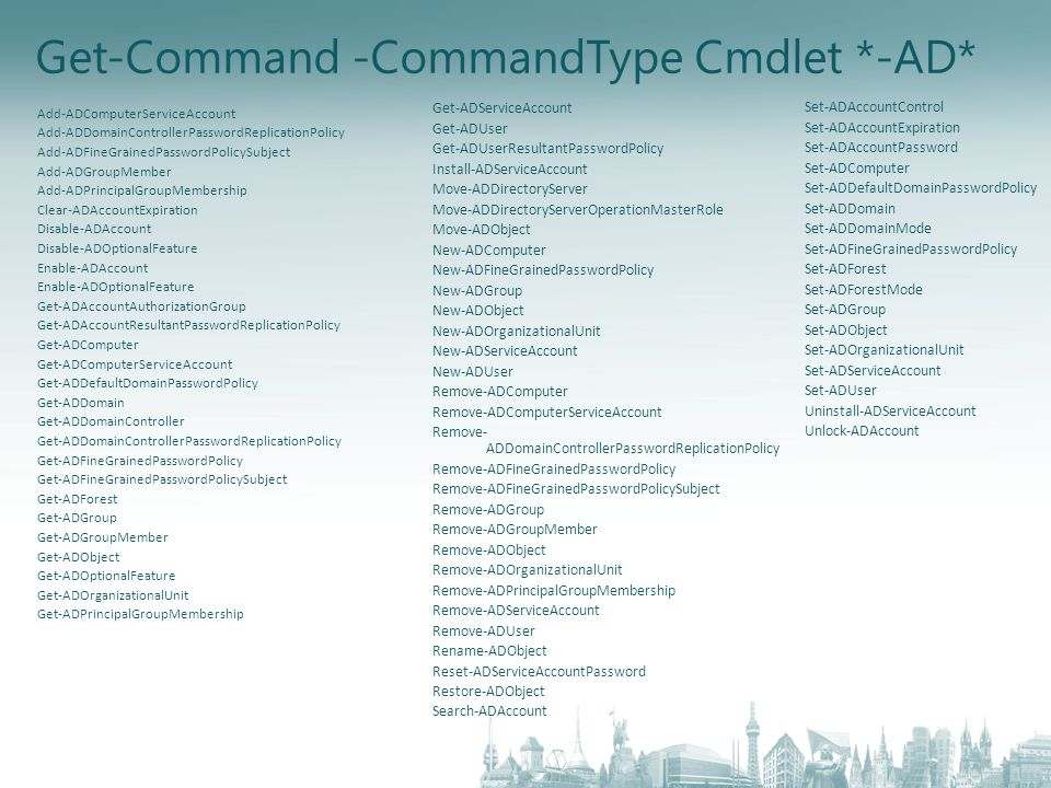 Get-Command -CommandType Cmdlet *-AD* Add-ADComputerServiceAccount Add-ADDomainControllerPasswordReplicationPolicy Add-ADFineGrainedPasswordPolicySubject Add-ADGroupMember Add-ADPrincipalGroupMembership Clear-ADAccountExpiration Disable-ADAccount Disable-ADOptionalFeature Enable-ADAccount Enable-ADOptionalFeature Get-ADAccountAuthorizationGroup Get-ADAccountResultantPasswordReplicationPolicy Get-ADComputer Get-ADComputerServiceAccount Get-ADDefaultDomainPasswordPolicy Get-ADDomain Get-ADDomainController Get-ADDomainControllerPasswordReplicationPolicy Get-ADFineGrainedPasswordPolicy Get-ADFineGrainedPasswordPolicySubject Get-ADForest Get-ADGroup Get-ADGroupMember Get-ADObject Get-ADOptionalFeature Get-ADOrganizationalUnit Get-ADPrincipalGroupMembership Get-ADServiceAccount Get-ADUser Get-ADUserResultantPasswordPolicy Install-ADServiceAccount Move-ADDirectoryServer Move-ADDirectoryServerOperationMasterRole Move-ADObject New-ADComputer New-ADFineGrainedPasswordPolicy New-ADGroup New-ADObject New-ADOrganizationalUnit New-ADServiceAccount New-ADUser Remove-ADComputer Remove-ADComputerServiceAccount Remove- ADDomainControllerPasswordReplicationPolicy Remove-ADFineGrainedPasswordPolicy Remove-ADFineGrainedPasswordPolicySubject Remove-ADGroup Remove-ADGroupMember Remove-ADObject Remove-ADOrganizationalUnit Remove-ADPrincipalGroupMembership Remove-ADServiceAccount Remove-ADUser Rename-ADObject Reset-ADServiceAccountPassword Restore-ADObject Search-ADAccount Set-ADAccountControl Set-ADAccountExpiration Set-ADAccountPassword Set-ADComputer Set-ADDefaultDomainPasswordPolicy Set-ADDomain Set-ADDomainMode Set-ADFineGrainedPasswordPolicy Set-ADForest Set-ADForestMode Set-ADGroup Set-ADObject Set-ADOrganizationalUnit Set-ADServiceAccount Set-ADUser Uninstall-ADServiceAccount Unlock-ADAccount