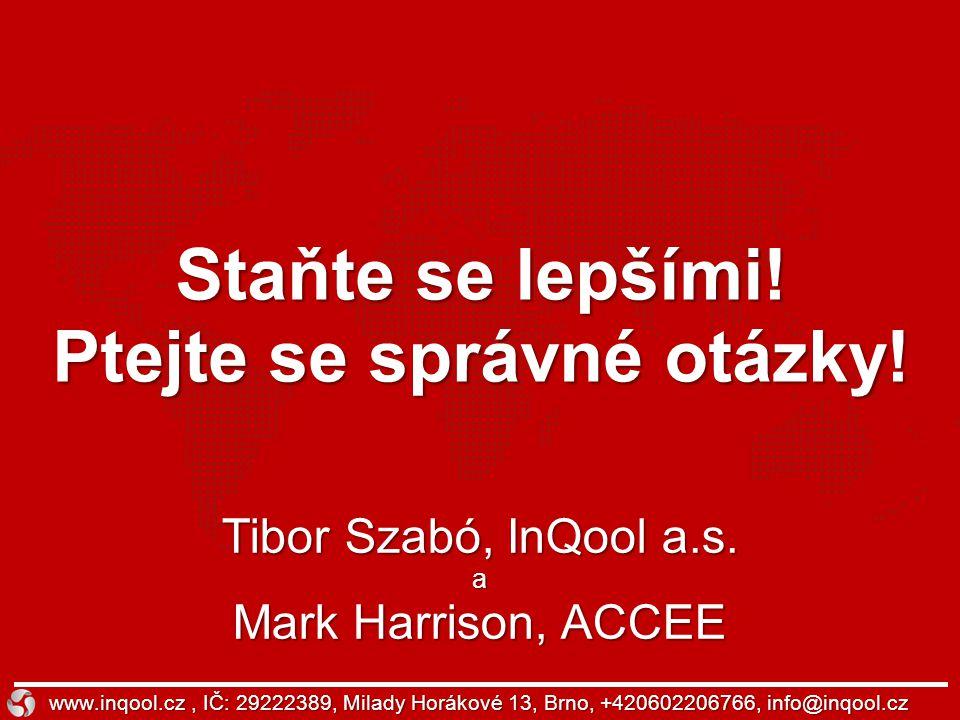 Staňte se lepšími! Ptejte se správné otázky! www.inqool.cz, IČ: 29222389, Milady Horákové 13, Brno, +420602206766, info@inqool.cz Tibor Szabó, InQool