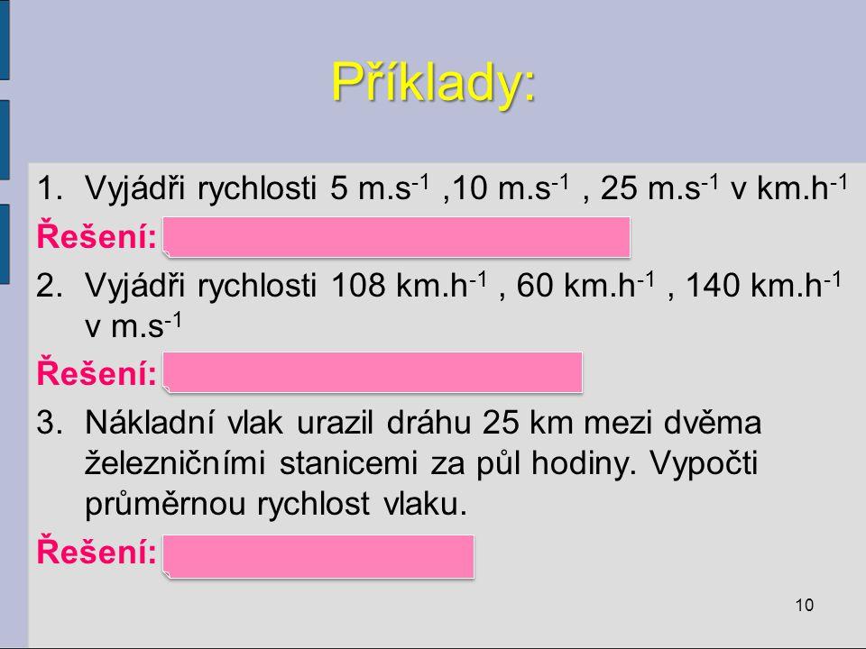 Příklady: 1.Vyjádři rychlosti 5 m.s -1,10 m.s -1, 25 m.s -1 v km.h -1 Řešení: 18 km.h -1, 36 km.h -1, 90 km.h -1 2.Vyjádři rychlosti 108 km.h -1, 60 km.h -1, 140 km.h -1 v m.s -1 Řešení: 30 m.s -1, 17 m.s -1, 39 m.s -1 3.Nákladní vlak urazil dráhu 25 km mezi dvěma železničními stanicemi za půl hodiny.