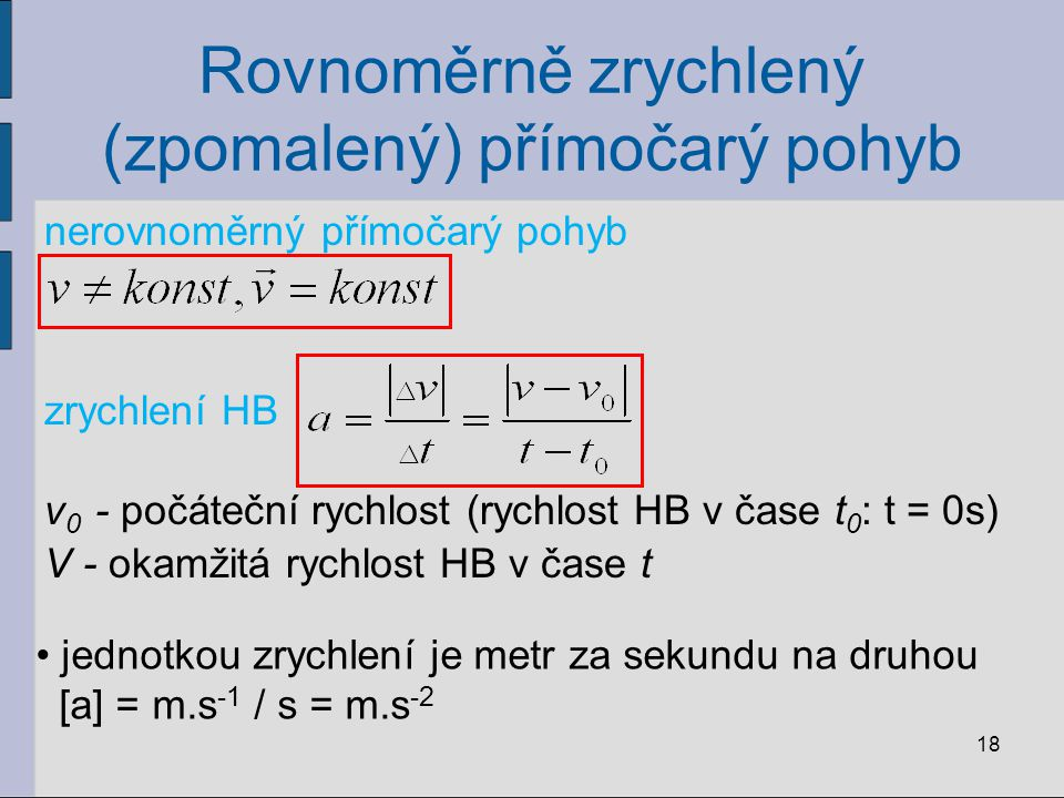 Rovnoměrně zrychlený (zpomalený) přímočarý pohyb nerovnoměrný přímočarý pohyb zrychlení HB 18 v 0 - počáteční rychlost (rychlost HB v čase t 0 : t = 0s) V - okamžitá rychlost HB v čase t jednotkou zrychlení je metr za sekundu na druhou [a] = m.s -1 / s = m.s -2