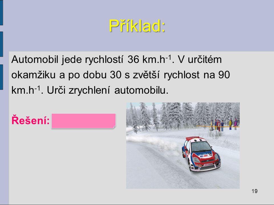 Příklad: Automobil jede rychlostí 36 km.h -1. V určitém okamžiku a po dobu 30 s zvětší rychlost na 90 km.h -1. Urči zrychlení automobilu. Řešení: a =
