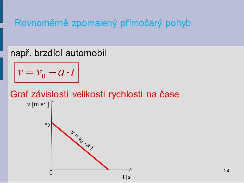 Rovnoměrně zpomalený přímočarý pohyb např. brzdící automobil Graf závislosti velikosti rychlosti na čase 24 t [s] v [m.s -1 ] 0 v = v 0 - a t v0v0
