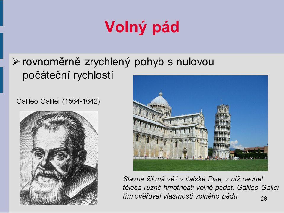 Volný pád  rovnoměrně zrychlený pohyb s nulovou počáteční rychlostí 26 Galileo Galilei (1564-1642) Slavná šikmá věž v italské Pise, z níž nechal tělesa různé hmotnosti volně padat.