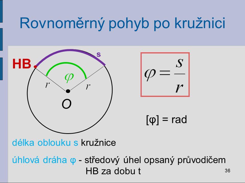Rovnoměrný pohyb po kružnici 36 s O HB délka oblouku s kružnice úhlová dráha φ - středový úhel opsaný průvodičem HB za dobu t [φ] = rad