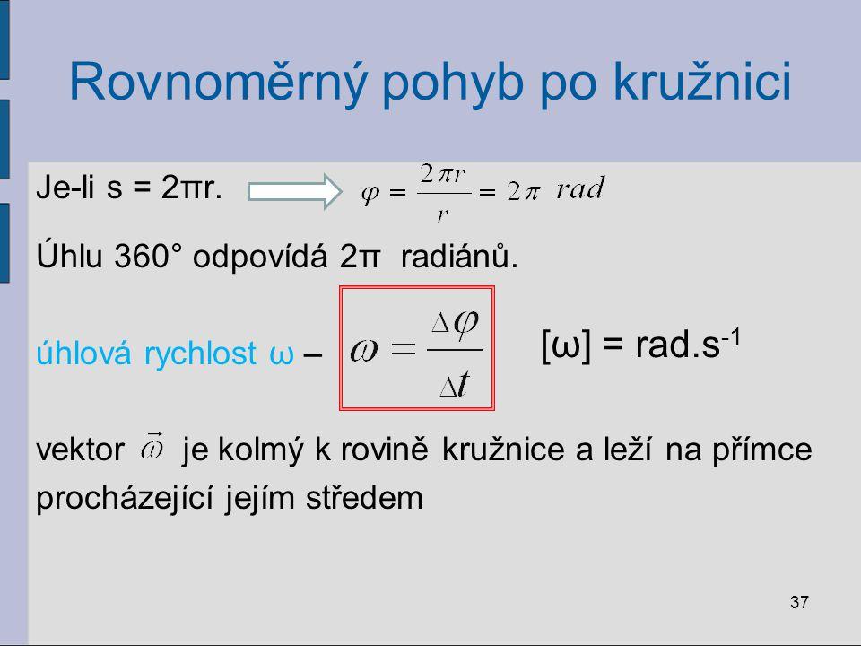 Rovnoměrný pohyb po kružnici Je-li s = 2πr. Úhlu 360° odpovídá 2π radiánů. úhlová rychlost ω – vektor je kolmý k rovině kružnice a leží na přímce proc