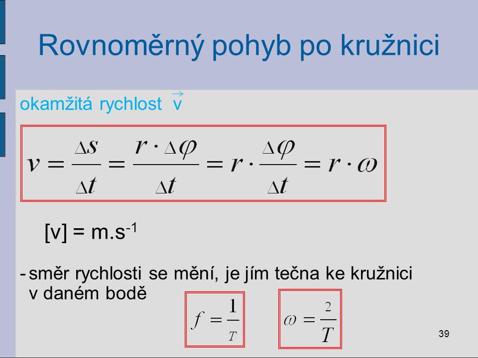 Rovnoměrný pohyb po kružnici okamžitá rychlost 39 v -směr rychlosti se mění, je jím tečna ke kružnici v daném bodě [v] = m.s -1