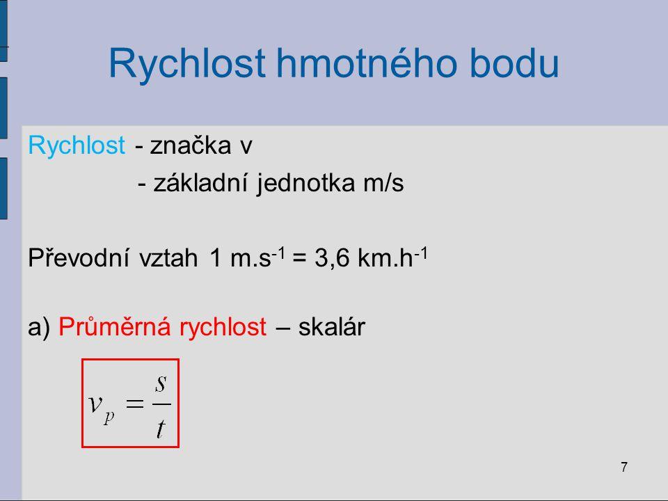 Rychlost hmotného bodu Rychlost - značka v - základní jednotka m/s Převodní vztah 1 m.s -1 = 3,6 km.h -1 a) Průměrná rychlost – skalár 7