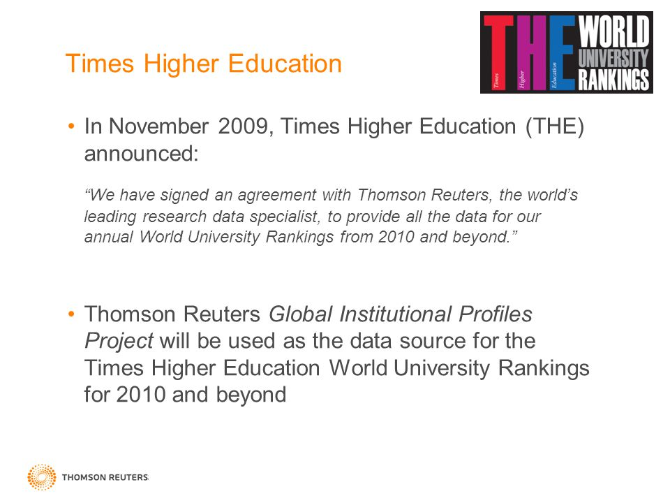 "Times Higher Education In November 2009, Times Higher Education (THE) announced: ""We have signed an agreement with Thomson Reuters, the world's leadin"