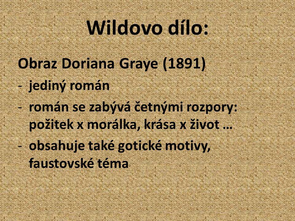Wildovo dílo: Obraz Doriana Graye (1891) -jediný román -román se zabývá četnými rozpory: požitek x morálka, krása x život … -obsahuje také gotické motivy, faustovské téma