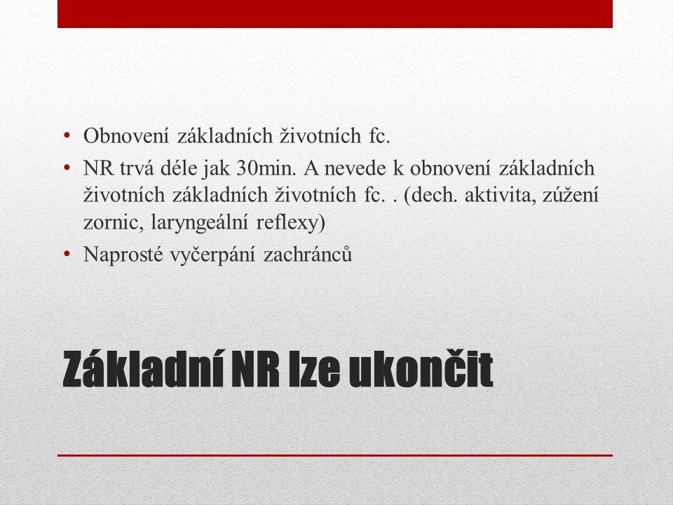 Základní NR lze ukončit Obnovení základních životních fc. NR trvá déle jak 30min. A nevede k obnovení základních životních základních životních fc.. (