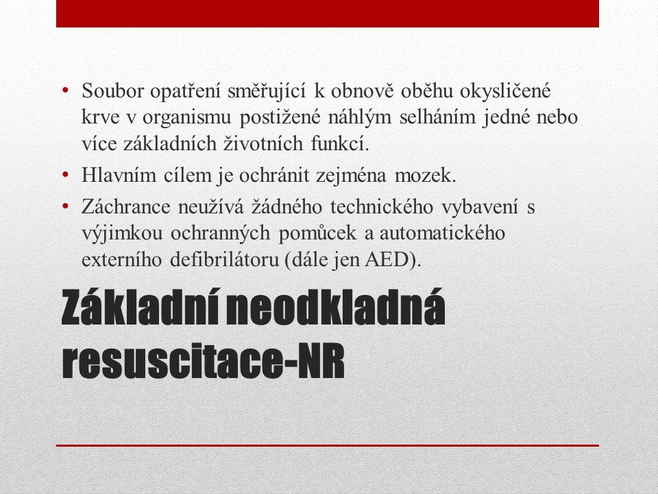 Základní neodkladná resuscitace-NR Soubor opatření směřující k obnově oběhu okysličené krve v organismu postižené náhlým selháním jedné nebo více zákl