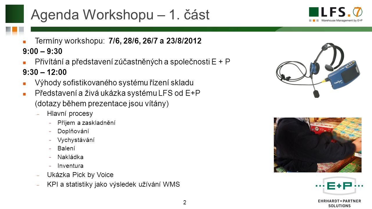 Termíny workshopu: 7/6, 28/6, 26/7 a 23/8/2012 9:00 – 9:30 Přivítání a představení zúčastněných a společnosti E + P 9:30 – 12:00 Výhody sofistikovaného systému řízení skladu Představení a živá ukázka systému LFS od E+P (dotazy během prezentace jsou vítány)  Hlavní procesy  Příjem a zaskladnění  Doplňování  Vychystávání  Balení  Nakládka  Inventura  Ukázka Pick by Voice  KPI a statistiky jako výsledek užívání WMS 2 Agenda Workshopu – 1.