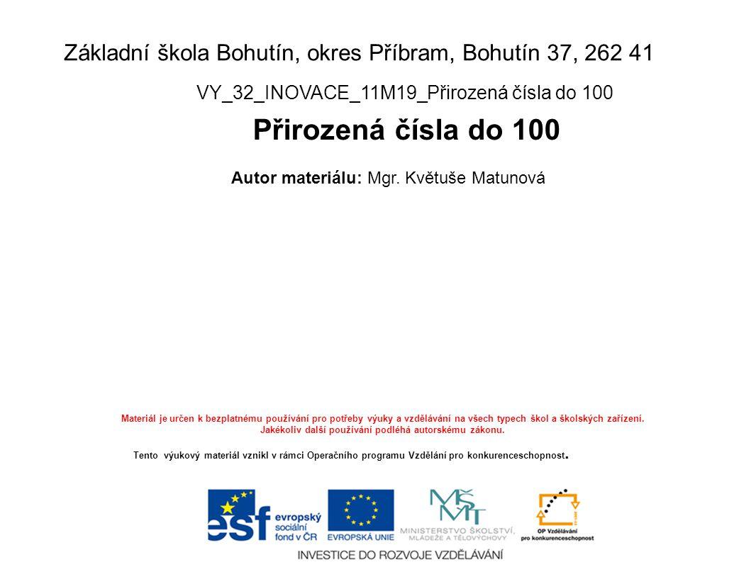 Základní škola Bohutín, okres Příbram, Bohutín 37, 262 41 VY_32_INOVACE_11M19_Přirozená čísla do 100 Přirozená čísla do 100 Autor materiálu: Mgr. Květ