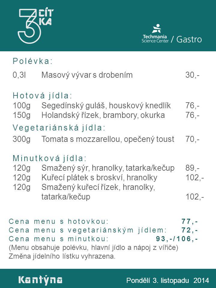 Polévka: 0,3lMasový vývar s drobením30,- Hotová jídla: 100gSegedínský guláš, houskový knedlík76,- 150gHolandský řízek, brambory, okurka76,- Vegetariánská jídla: 300gTomata s mozzarellou, opečený toust70,- Minutková jídla: 120gSmažený sýr, hranolky, tatarka/kečup89,- 120gKuřecí plátek s broskví, hranolky102,- 120gSmažený kuřecí řízek, hranolky, tatarka/kečup102,- Pondělí 3.