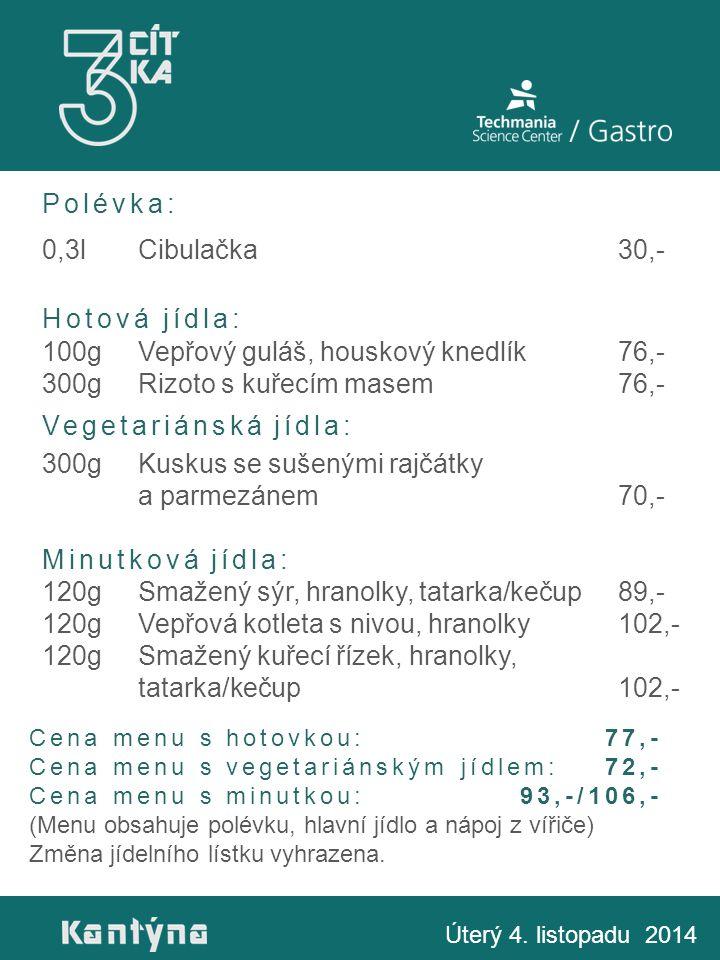 Polévka: 0,3lCibulačka30,- Hotová jídla: 100gVepřový guláš, houskový knedlík76,- 300gRizoto s kuřecím masem76,- Vegetariánská jídla: 300gKuskus se sušenými rajčátky a parmezánem70,- Minutková jídla: 120gSmažený sýr, hranolky, tatarka/kečup89,- 120gVepřová kotleta s nivou, hranolky102,- 120gSmažený kuřecí řízek, hranolky, tatarka/kečup102,- Úterý 4.