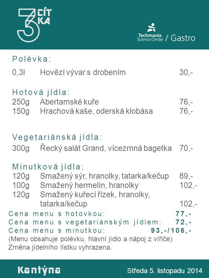 Polévka: 0,3lHovězí vývar s drobením30,- Hotová jídla: 250gAbertamské kuře76,- 150gHrachová kaše, oderská klobása76,- Vegetariánská jídla: 300gŘecký salát Grand, vícezrnná bagetka70,- Minutková jídla: 120gSmažený sýr, hranolky, tatarka/kečup89,- 100gSmažený hermelín, hranolky102,- 120gSmažený kuřecí řízek, hranolky, tatarka/kečup102,- Středa 5.