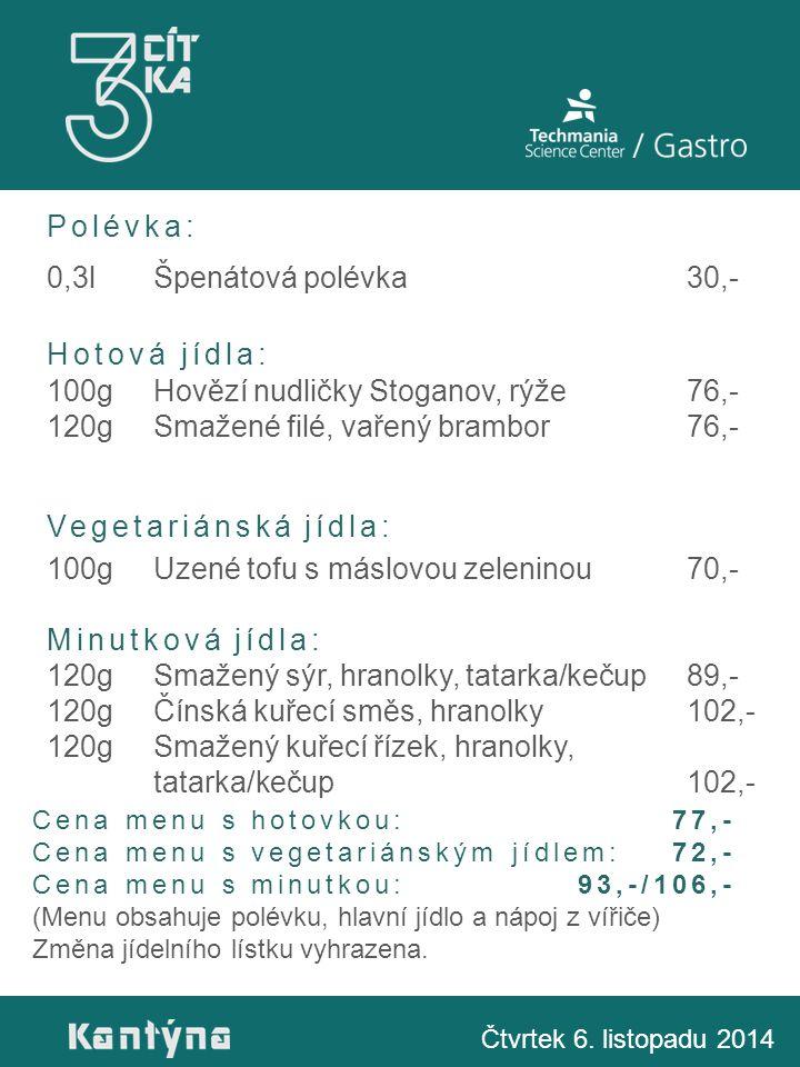 Polévka: 0,3lŠpenátová polévka30,- Hotová jídla: 100gHovězí nudličky Stoganov, rýže76,- 120gSmažené filé, vařený brambor76,- Vegetariánská jídla: 100gUzené tofu s máslovou zeleninou70,- Minutková jídla: 120gSmažený sýr, hranolky, tatarka/kečup89,- 120gČínská kuřecí směs, hranolky102,- 120gSmažený kuřecí řízek, hranolky, tatarka/kečup102,- Čtvrtek 6.