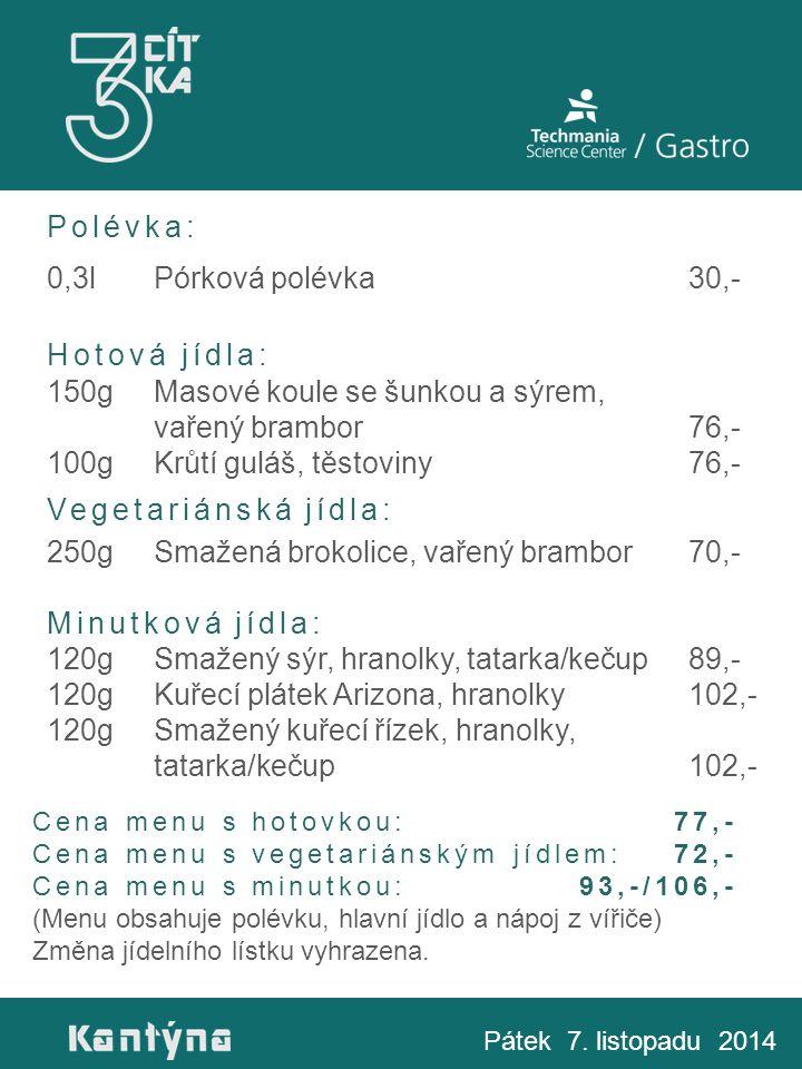 Polévka: 0,3lPórková polévka30,- Hotová jídla: 150gMasové koule se šunkou a sýrem, vařený brambor76,- 100gKrůtí guláš, těstoviny76,- Vegetariánská jídla: 250gSmažená brokolice, vařený brambor70,- Minutková jídla: 120gSmažený sýr, hranolky, tatarka/kečup89,- 120gKuřecí plátek Arizona, hranolky102,- 120gSmažený kuřecí řízek, hranolky, tatarka/kečup102,- Pátek 7.