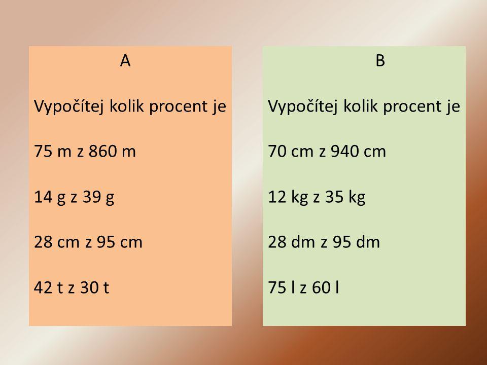 A Vypočítej kolik procent je 75 m z 860 m 14 g z 39 g 28 cm z 95 cm 42 t z 30 t B Vypočítej kolik procent je 70 cm z 940 cm 12 kg z 35 kg 28 dm z 95 dm 75 l z 60 l