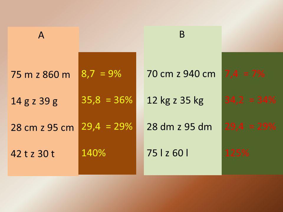 A 75 m z 860 m 14 g z 39 g 28 cm z 95 cm 42 t z 30 t B 70 cm z 940 cm 12 kg z 35 kg 28 dm z 95 dm 75 l z 60 l 8,7 = 9% 35,8 = 36% 29,4 = 29% 140% 7,4 = 7% 34,2 = 34% 29,4 = 29% 125%