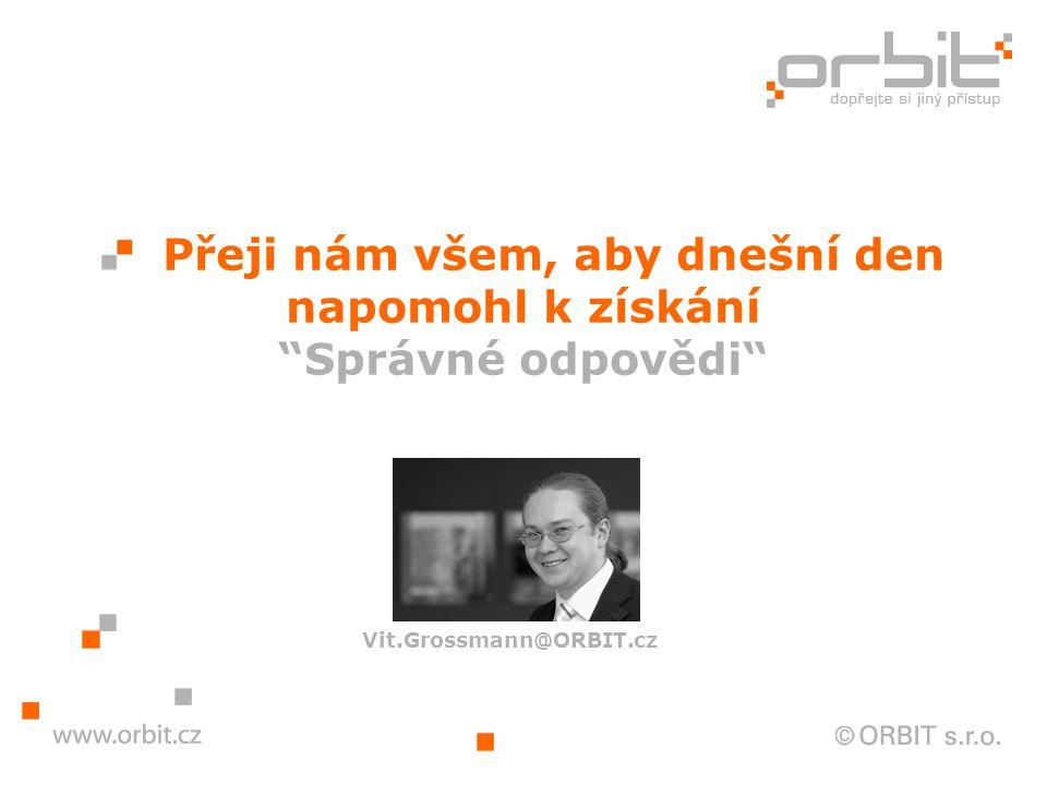 Přeji nám všem, aby dnešní den napomohl k získání Správné odpovědi Vit.Grossmann@ORBIT.cz