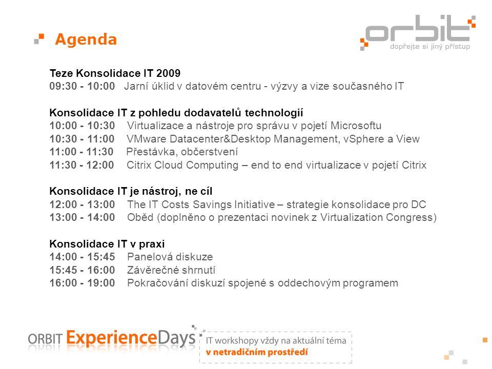 Agenda Teze Konsolidace IT 2009 09:30 - 10:00 Jarní úklid v datovém centru - výzvy a vize současného IT Konsolidace IT z pohledu dodavatelů technologií 10:00 - 10:30 Virtualizace a nástroje pro správu v pojetí Microsoftu 10:30 - 11:00 VMware Datacenter&Desktop Management, vSphere a View 11:00 - 11:30 Přestávka, občerstvení 11:30 - 12:00 Citrix Cloud Computing – end to end virtualizace v pojetí Citrix Konsolidace IT je nástroj, ne cíl 12:00 - 13:00 The IT Costs Savings Initiative – strategie konsolidace pro DC 13:00 - 14:00 Oběd (doplněno o prezentaci novinek z Virtualization Congress) Konsolidace IT v praxi 14:00 - 15:45 Panelová diskuze 15:45 - 16:00 Závěrečné shrnutí 16:00 - 19:00 Pokračování diskuzí spojené s oddechovým programem