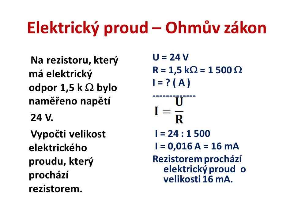 Elektrický proud – Ohmův zákon Na rezistoru, který má elektrický odpor 1,5 k  bylo naměřeno napětí 24 V.
