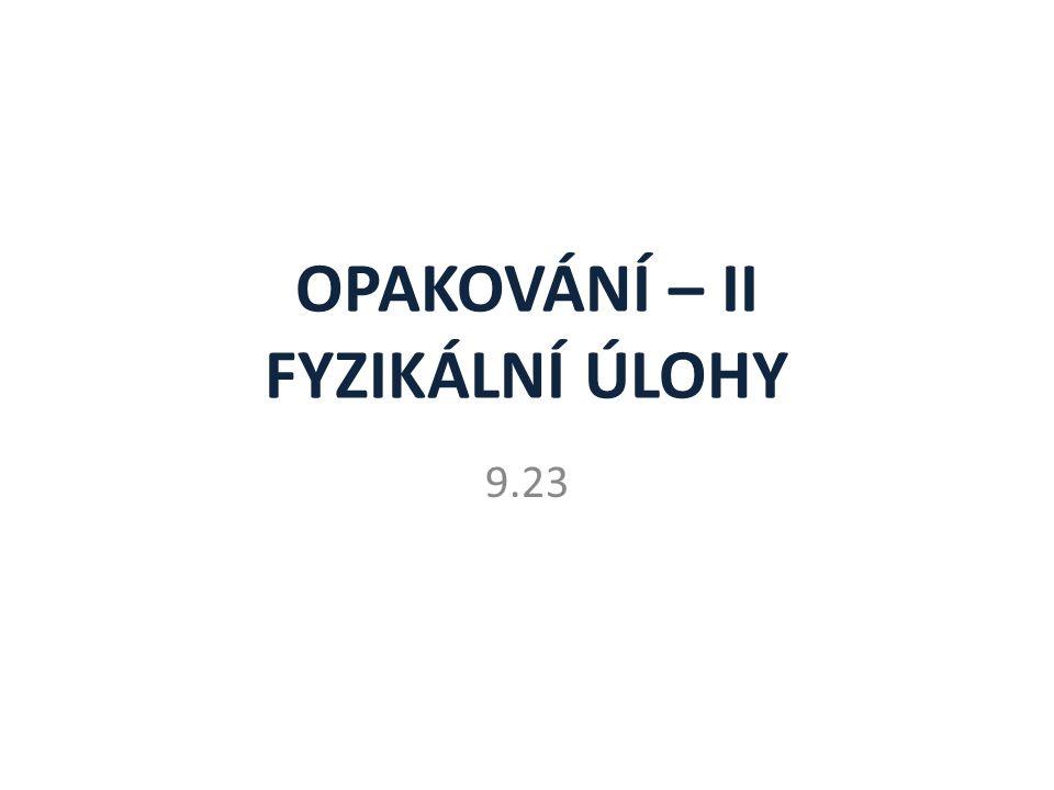 OPAKOVÁNÍ – II FYZIKÁLNÍ ÚLOHY 9.23