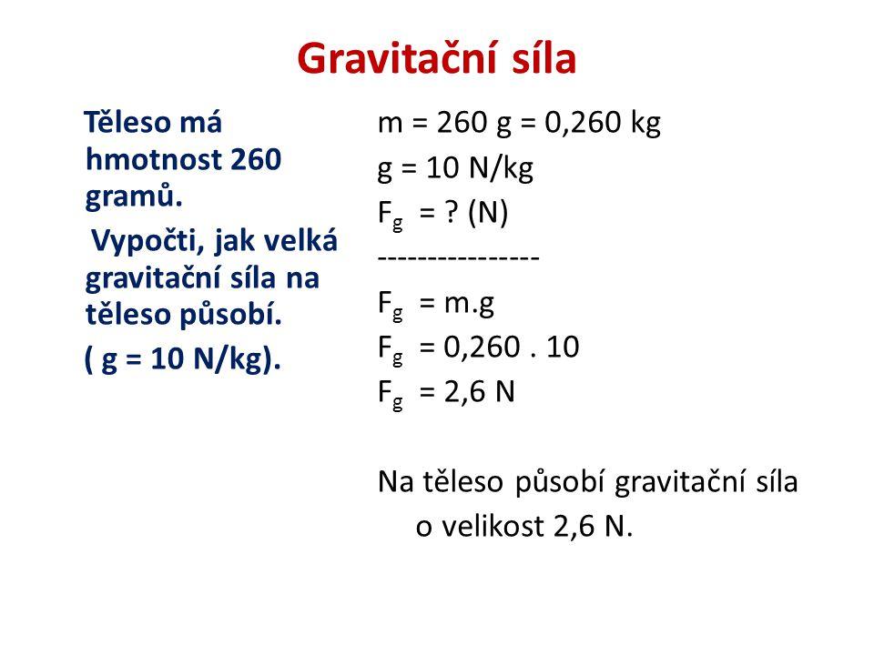 Gravitační síla Těleso má hmotnost 260 gramů. Vypočti, jak velká gravitační síla na těleso působí.