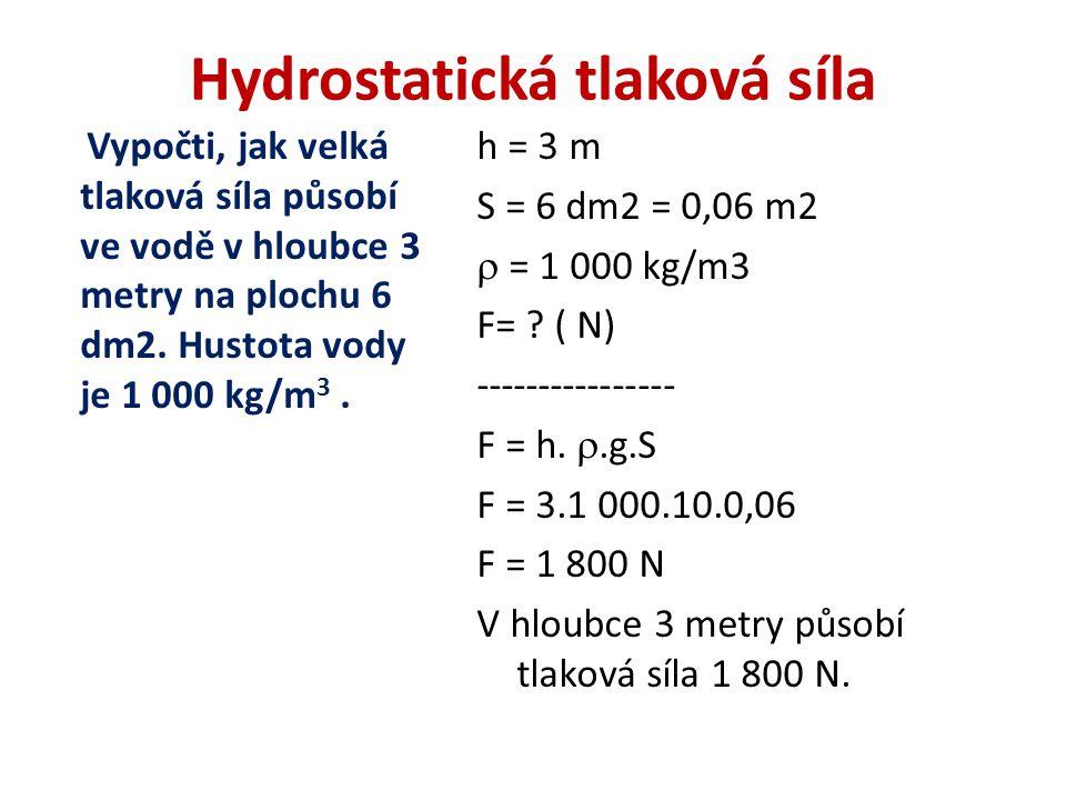 Hydrostatická tlaková síla Vypočti, jak velká tlaková síla působí ve vodě v hloubce 3 metry na plochu 6 dm2.