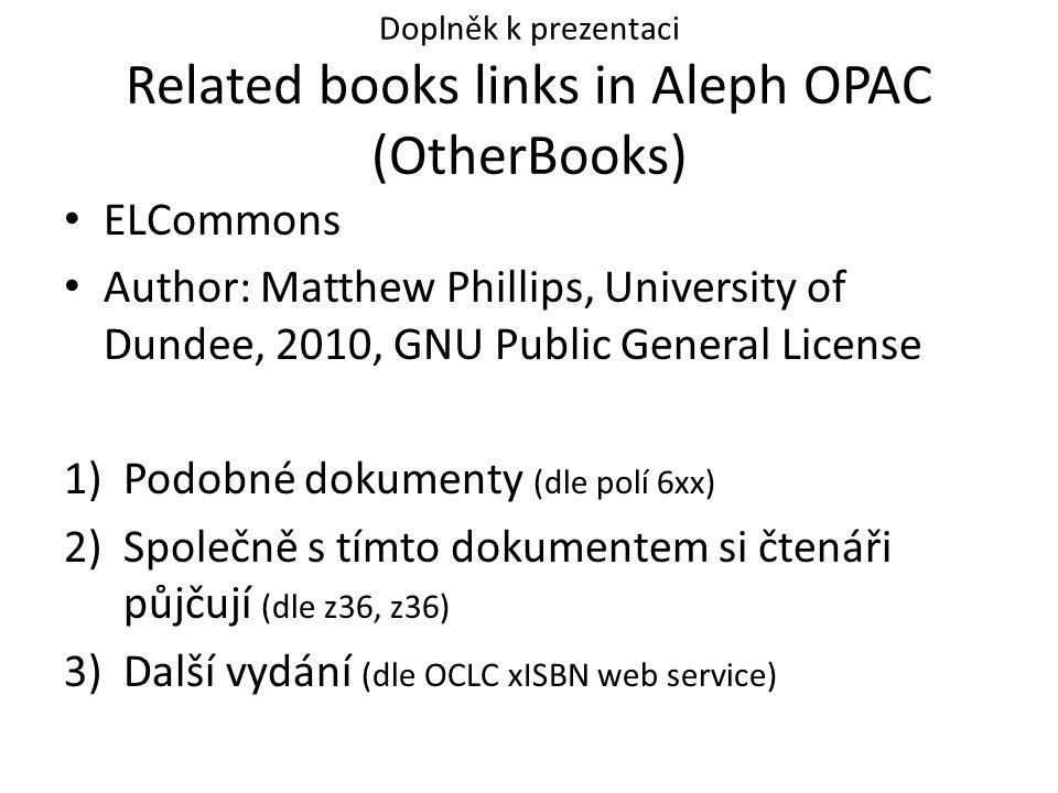 Doplněk k prezentaci Related books links in Aleph OPAC (OtherBooks) ELCommons Author: Matthew Phillips, University of Dundee, 2010, GNU Public General License 1)Podobné dokumenty (dle polí 6xx) 2)Společně s tímto dokumentem si čtenáři půjčují (dle z36, z36) 3)Další vydání (dle OCLC xISBN web service)