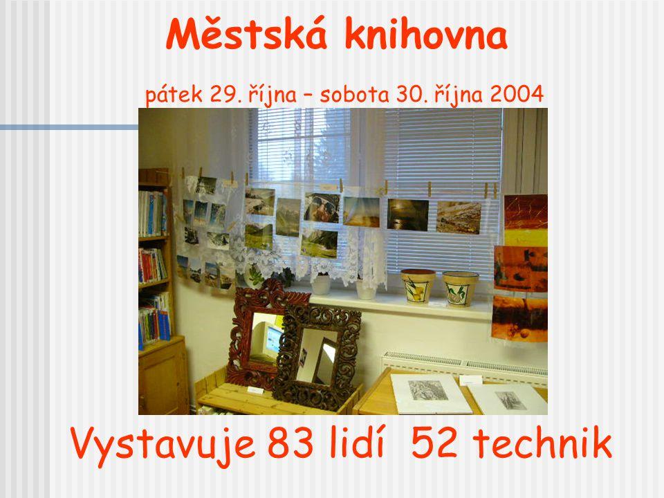Městská knihovna pátek 29. října – sobota 30. října 2004 Vystavuje 83 lidí 52 technik