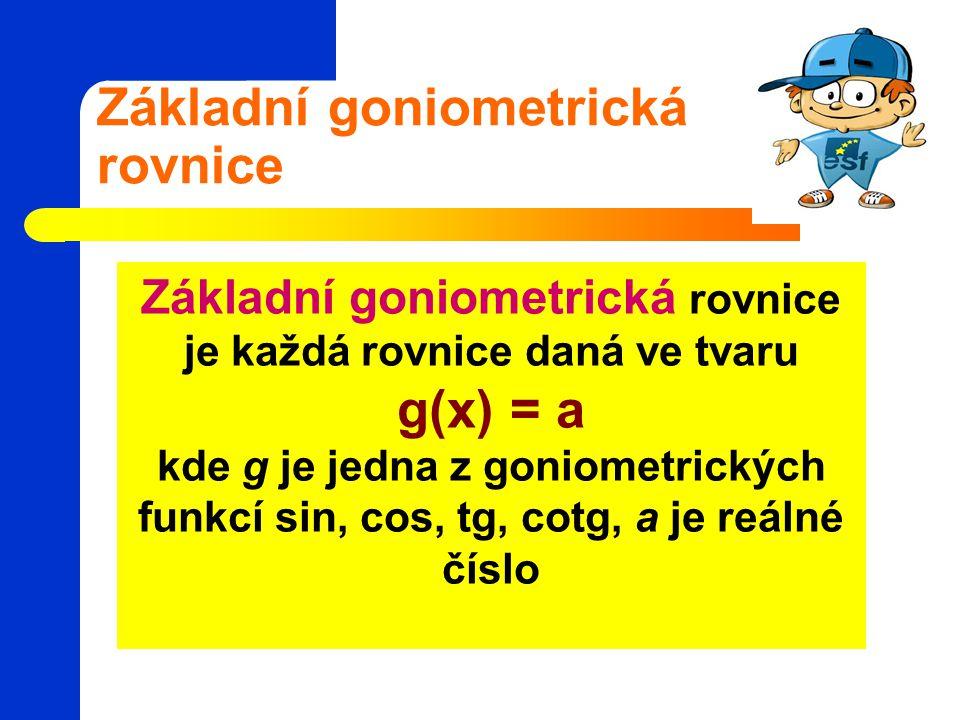 Základní goniometrická rovnice Základní goniometrická rovnice je každá rovnice daná ve tvaru g(x) = a kde g je jedna z goniometrických funkcí sin, cos, tg, cotg, a je reálné číslo
