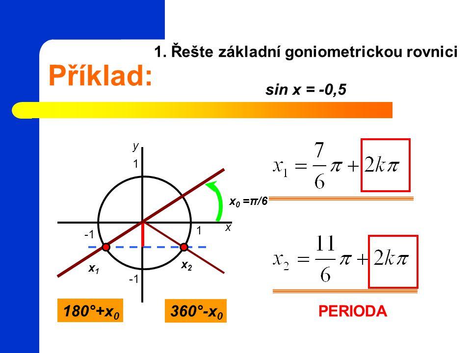 1. Řešte základní goniometrickou rovnici sin x = -0,5 Příklad: 1 1 x y x 0 =π/6 x2x2 x1x1 180°+x 0 360°-x 0 PERIODA