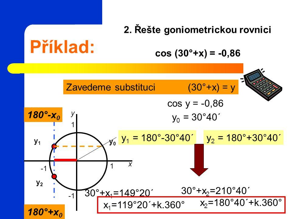 Příklad: 2. Řešte goniometrickou rovnici cos (30°+x) = -0,86 Zavedeme substituci (30°+x) = y 1 1 x y cos y = -0,86 y 0 = 30°40´ 180°+x 0 180°-x 0 y0y0