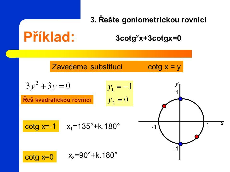 Příklad: 3. Řešte goniometrickou rovnici 3cotg 2 x+3cotgx=0 Zavedeme substituci cotg x = y Řeš kvadratickou rovnici 1 1 x y cotg x=-1 cotg x=0 x 1 =13