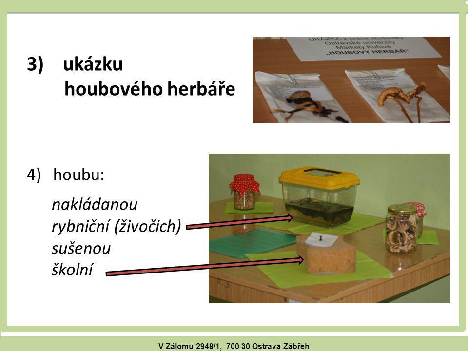 V Zálomu 2948/1, 700 30 Ostrava Zábřeh 3) ukázku houbového herbáře 4)houbu: nakládanou rybniční (živočich) sušenou školní