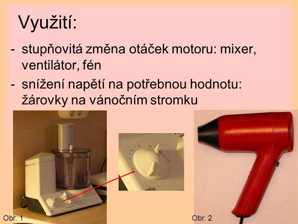Využití: -stupňovitá změna otáček motoru: mixer, ventilátor, fén -snížení napětí na potřebnou hodnotu: žárovky na vánočním stromku Obr. 1Obr. 2