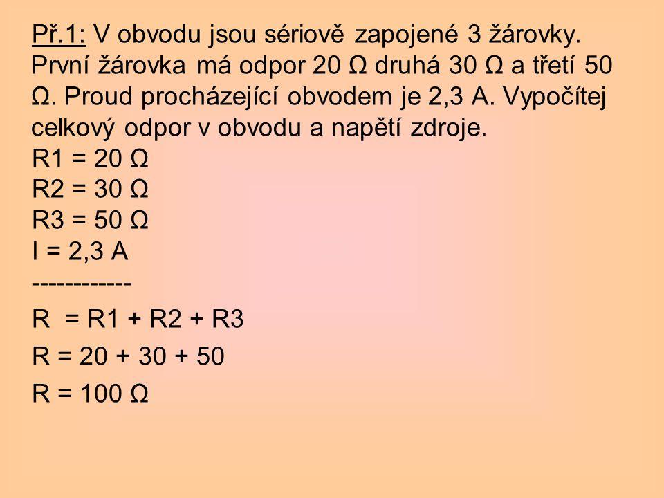 Př.1: V obvodu jsou sériově zapojené 3 žárovky. První žárovka má odpor 20 Ω druhá 30 Ω a třetí 50 Ω. Proud procházející obvodem je 2,3 A. Vypočítej ce
