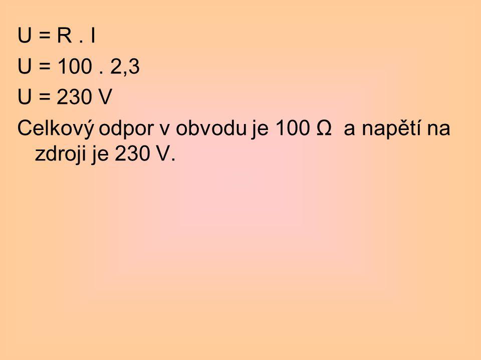 U = R. I U = 100. 2,3 U = 230 V Celkový odpor v obvodu je 100 Ω a napětí na zdroji je 230 V.