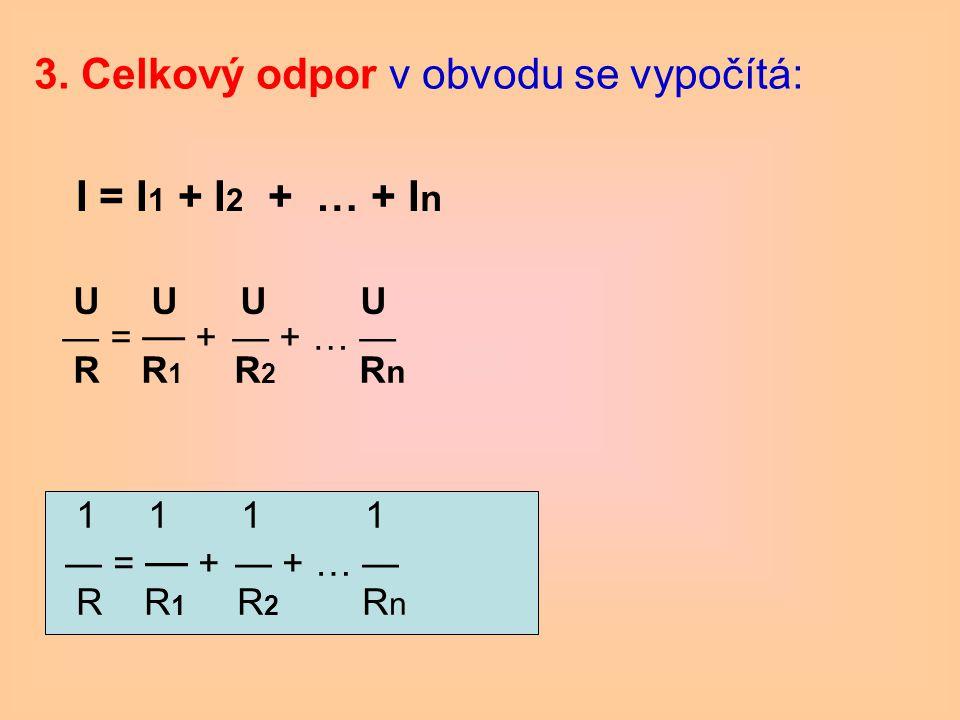 3. Celkový odpor v obvodu se vypočítá: 1 1 1 1 — = — + — + … — R R 1 R 2 R n U U U U — = — + — + … — R R 1 R 2 R n I = I 1 + I 2 + … + I n