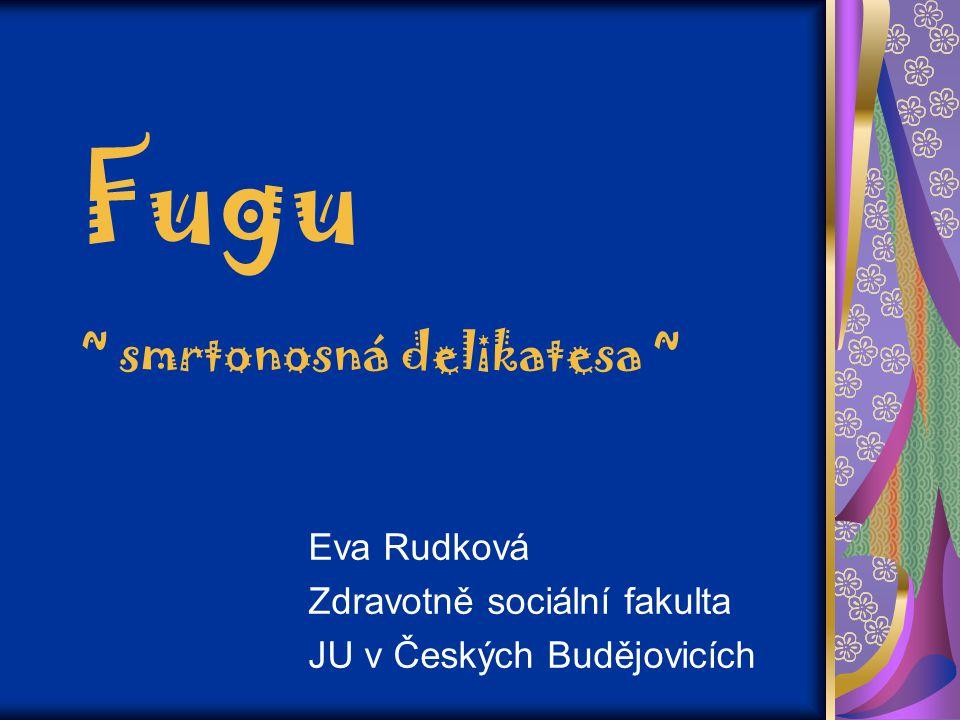 Fugu ~ smrtonosná delikatesa ~ Eva Rudková Zdravotně sociální fakulta JU v Českých Budějovicích