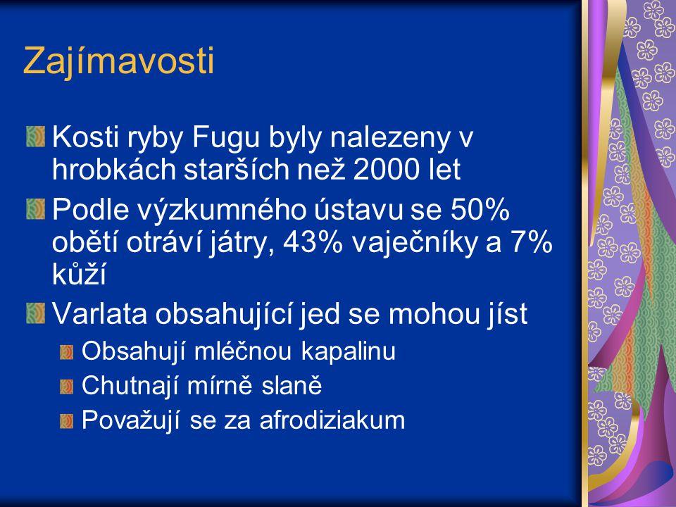 Zajímavosti Kosti ryby Fugu byly nalezeny v hrobkách starších než 2000 let Podle výzkumného ústavu se 50% obětí otráví játry, 43% vaječníky a 7% kůží Varlata obsahující jed se mohou jíst Obsahují mléčnou kapalinu Chutnají mírně slaně Považují se za afrodiziakum