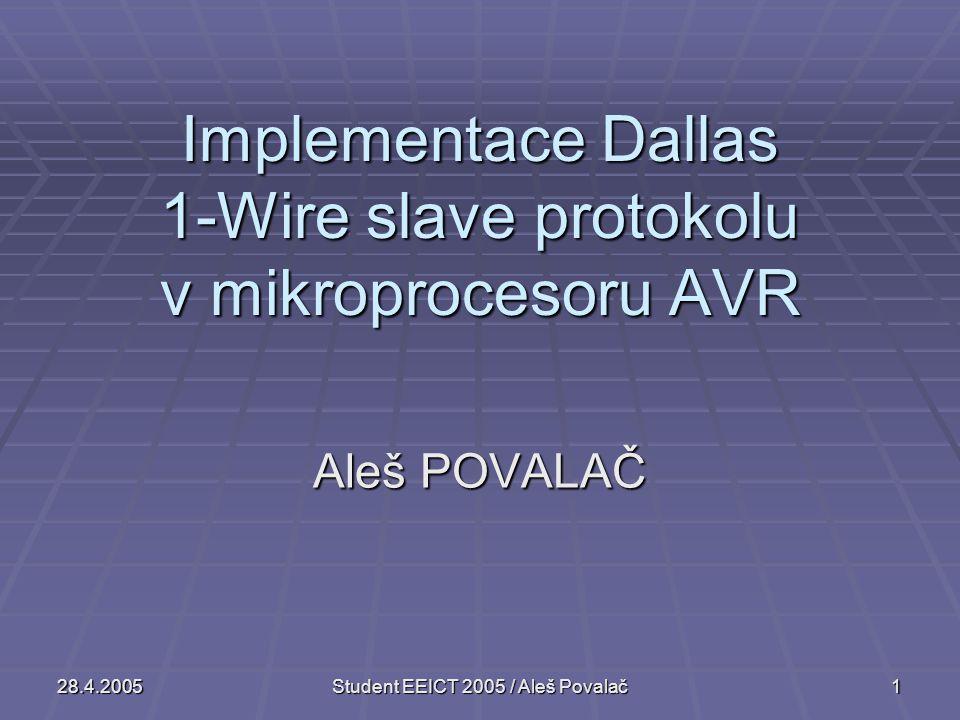 28.4.2005Student EEICT 2005 / Aleš Povalač1 Implementace Dallas 1-Wire slave protokolu v mikroprocesoru AVR Aleš POVALAČ