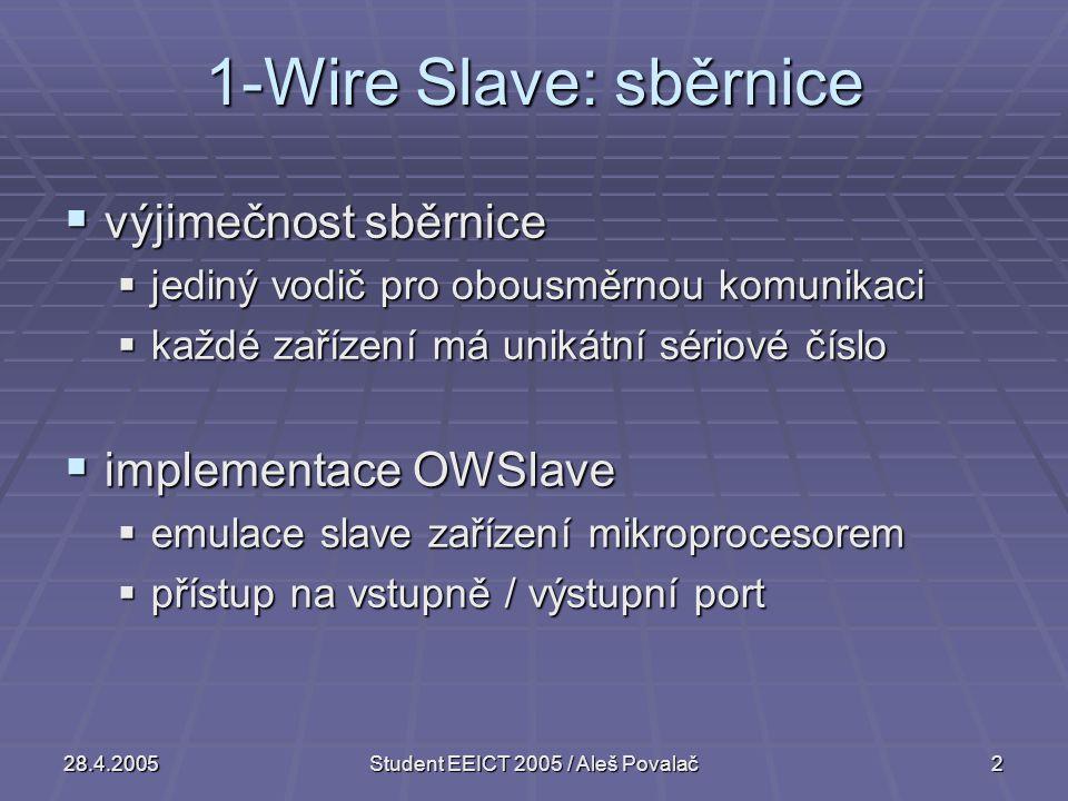 28.4.2005Student EEICT 2005 / Aleš Povalač2 1-Wire Slave: sběrnice  výjimečnost sběrnice  jediný vodič pro obousměrnou komunikaci  každé zařízení má unikátní sériové číslo  implementace OWSlave  emulace slave zařízení mikroprocesorem  přístup na vstupně / výstupní port