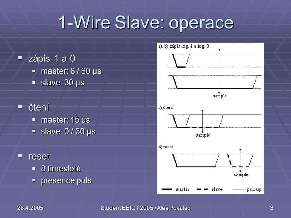 28.4.2005Student EEICT 2005 / Aleš Povalač3 1-Wire Slave: operace  zápis 1 a 0  master: 6 / 60 μs  slave: 30 μs  čtení  master: 15 μs  slave: 0 / 30 μs  reset  8 timeslotů  presence puls