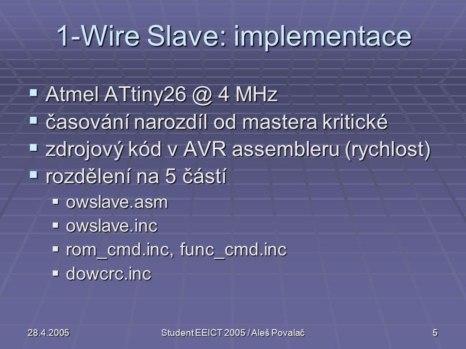 28.4.2005Student EEICT 2005 / Aleš Povalač5 1-Wire Slave: implementace  Atmel ATtiny26 @ 4 MHz  časování narozdíl od mastera kritické  zdrojový kód v AVR assembleru (rychlost)  rozdělení na 5 částí  owslave.asm  owslave.inc  rom_cmd.inc, func_cmd.inc  dowcrc.inc