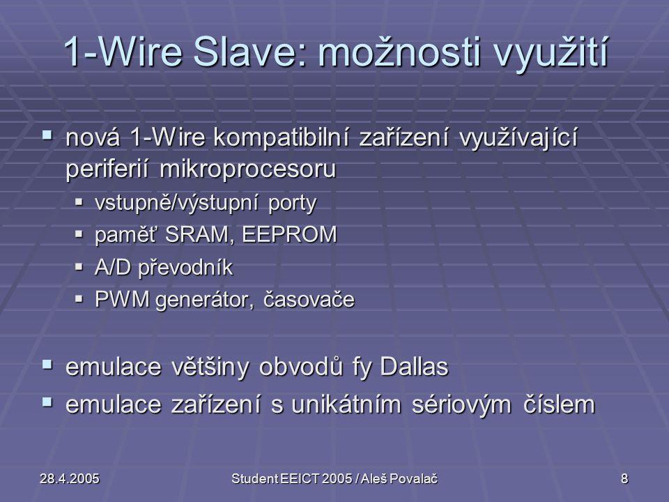 28.4.2005Student EEICT 2005 / Aleš Povalač8 1-Wire Slave: možnosti využití  nová 1-Wire kompatibilní zařízení využívající periferií mikroprocesoru  vstupně/výstupní porty  paměť SRAM, EEPROM  A/D převodník  PWM generátor, časovače  emulace většiny obvodů fy Dallas  emulace zařízení s unikátním sériovým číslem