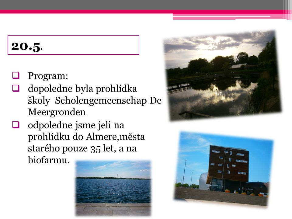 20.5.  Program:  dopoledne byla prohlídka školy Scholengemeenschap De Meergronden  odpoledne jsme jeli na prohlídku do Almere,města starého pouze 3